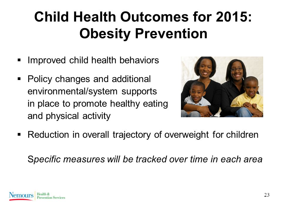 23 Child Health Outcomes for 2015: Obesity Prevention Improved child health behaviors Policy changes and additional environmental/system supports in place to promote healthy eating and physical activity Reduction in overall trajectory of overweight for children Specific measures will be tracked over time in each area