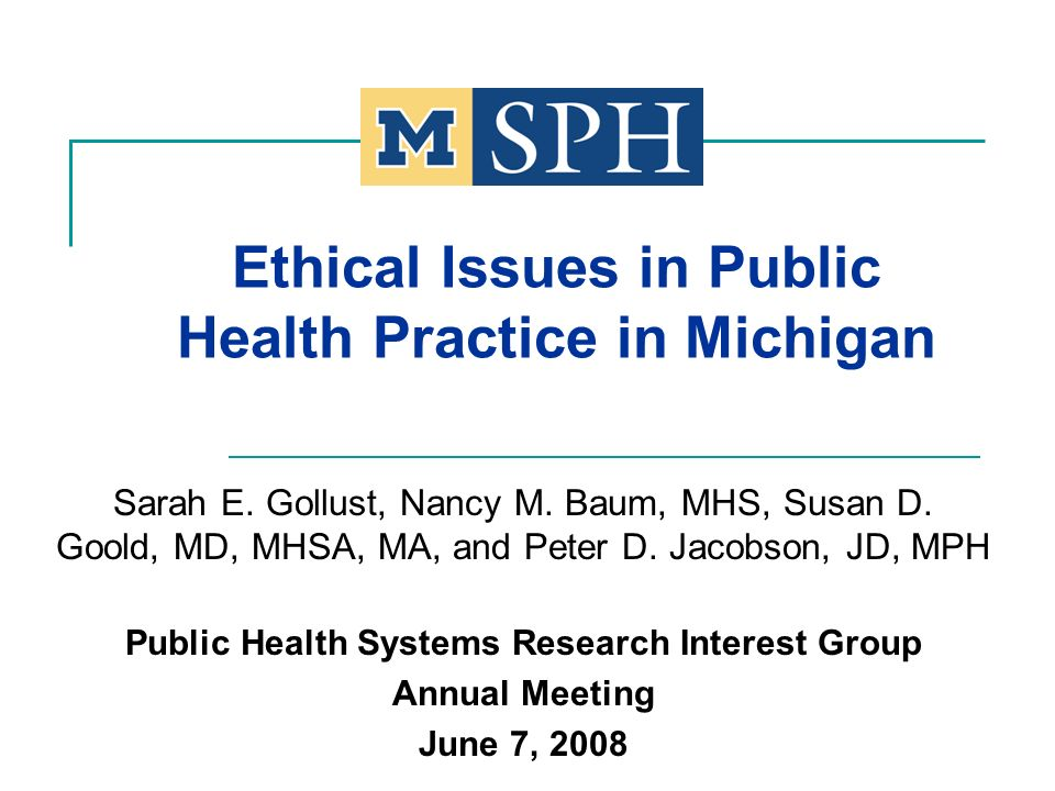 Ethical Issues in Public Health Practice in Michigan Sarah E. Gollust, Nancy M. Baum, MHS, Susan D. Goold, MD, MHSA, MA, and Peter D. Jacobson, JD, MP