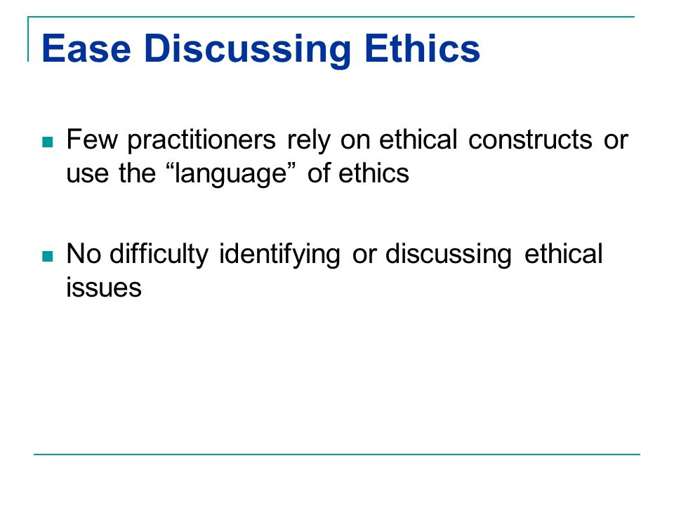 Ease Discussing Ethics Few practitioners rely on ethical constructs or use the language of ethics No difficulty identifying or discussing ethical issu
