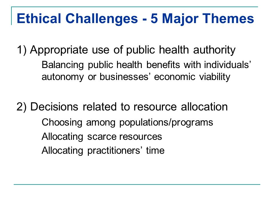 Ethical Challenges - 5 Major Themes 1) Appropriate use of public health authority Balancing public health benefits with individuals autonomy or businesses economic viability 2) Decisions related to resource allocation Choosing among populations/programs Allocating scarce resources Allocating practitioners time