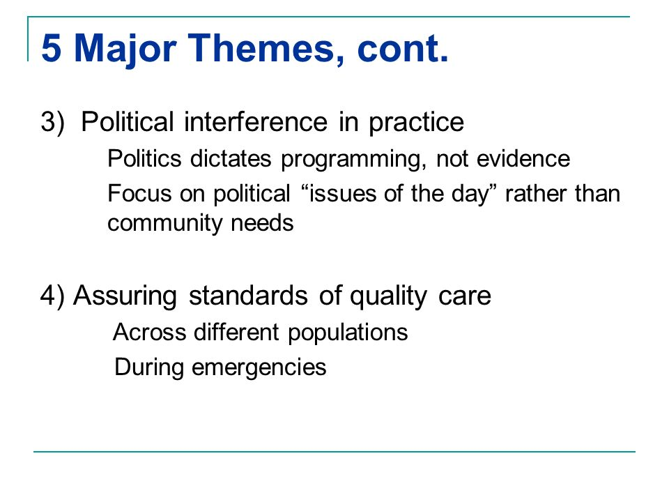 5 Major Themes, cont. 3) Political interference in practice Politics dictates programming, not evidence Focus on political issues of the day rather th