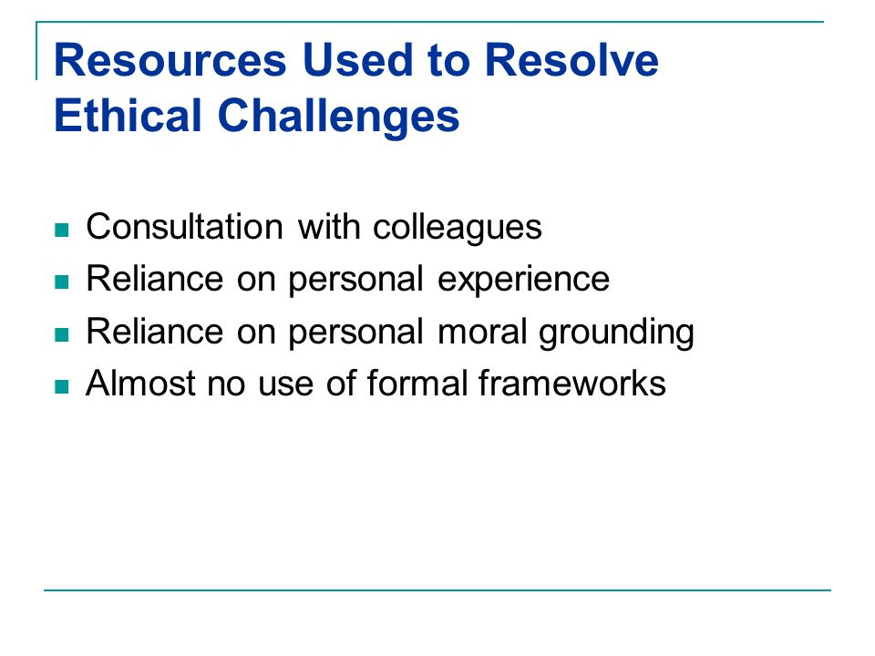 Resources Used to Resolve Ethical Challenges Consultation with colleagues Reliance on personal experience Reliance on personal moral grounding Almost no use of formal frameworks