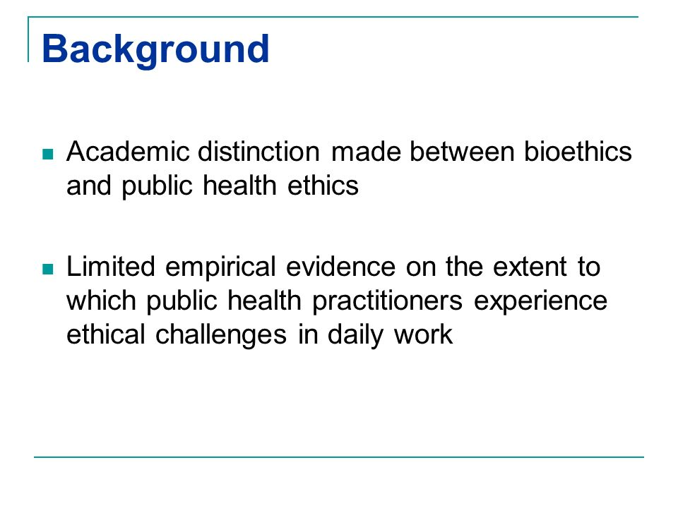Background Academic distinction made between bioethics and public health ethics Limited empirical evidence on the extent to which public health practi