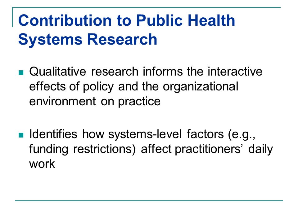 Contribution to Public Health Systems Research Qualitative research informs the interactive effects of policy and the organizational environment on practice Identifies how systems-level factors (e.g., funding restrictions) affect practitioners daily work