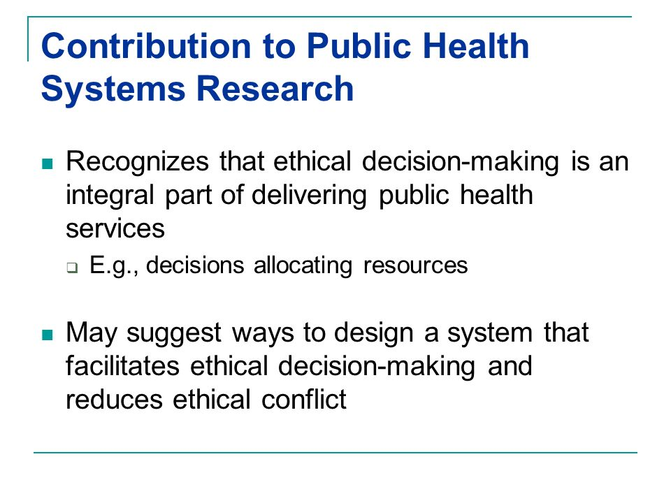 Contribution to Public Health Systems Research Recognizes that ethical decision-making is an integral part of delivering public health services E.g., decisions allocating resources May suggest ways to design a system that facilitates ethical decision-making and reduces ethical conflict