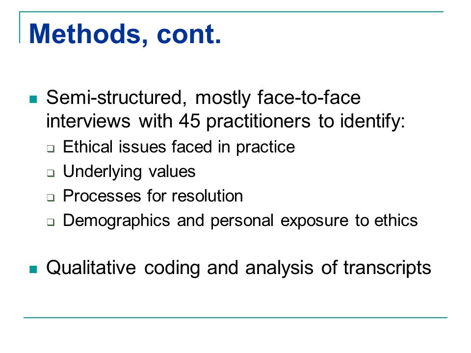 Methods, cont. Semi-structured, mostly face-to-face interviews with 45 practitioners to identify: Ethical issues faced in practice Underlying values P