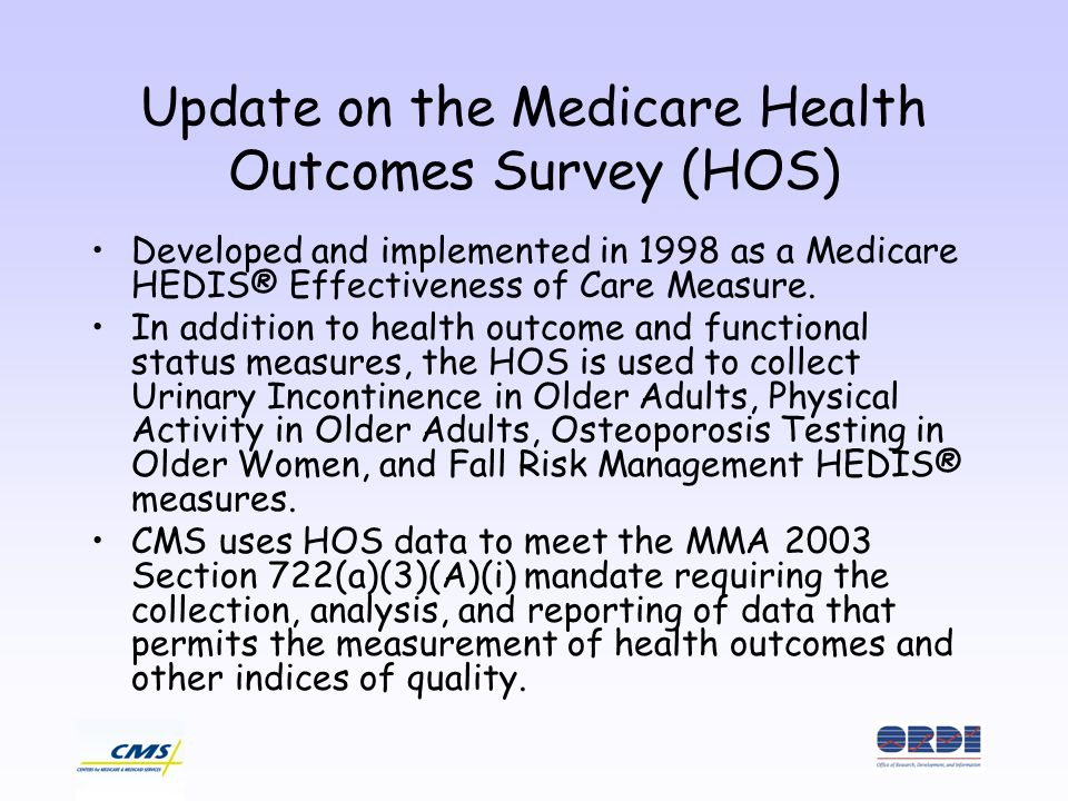 Update on the Medicare Health Outcomes Survey (HOS) Developed and implemented in 1998 as a Medicare HEDIS® Effectiveness of Care Measure.