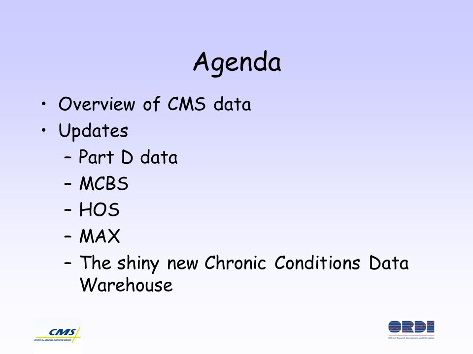 Agenda Overview of CMS data Updates –Part D data –MCBS –HOS –MAX –The shiny new Chronic Conditions Data Warehouse