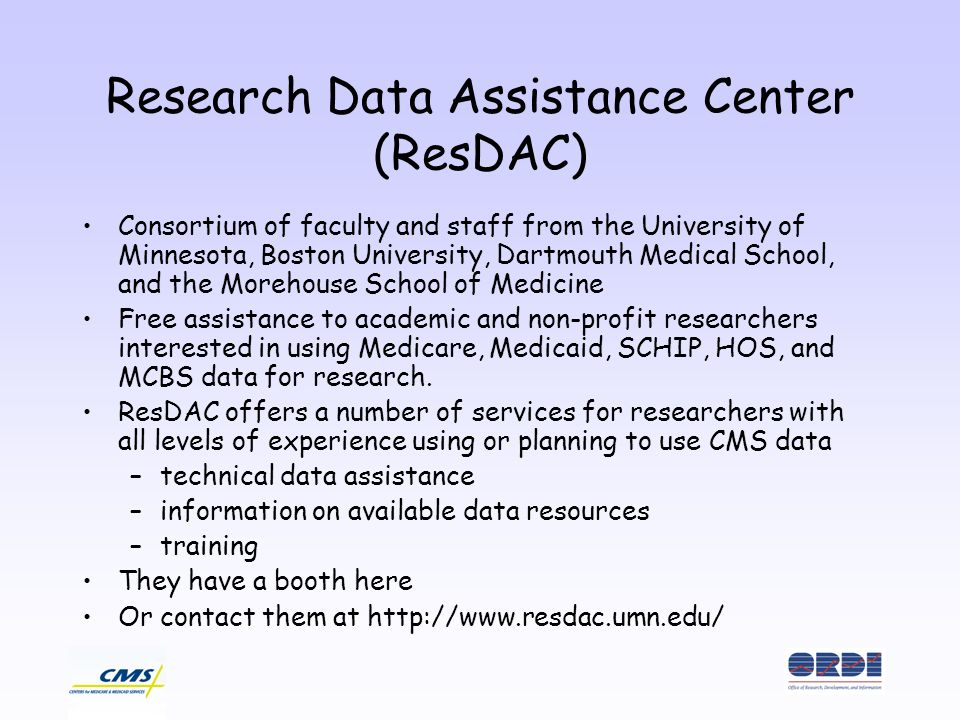 Research Data Assistance Center (ResDAC) Consortium of faculty and staff from the University of Minnesota, Boston University, Dartmouth Medical School, and the Morehouse School of Medicine Free assistance to academic and non-profit researchers interested in using Medicare, Medicaid, SCHIP, HOS, and MCBS data for research.