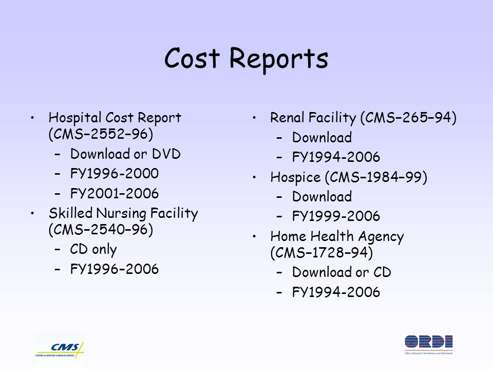 Cost Reports Hospital Cost Report (CMS255296) –Download or DVD –FY1996-2000 –FY2001–2006 Skilled Nursing Facility (CMS254096) –CD only –FY1996–2006 Renal Facility (CMS26594) –Download –FY1994-2006 Hospice (CMS198499) –Download –FY1999-2006 Home Health Agency (CMS172894) –Download or CD –FY1994-2006