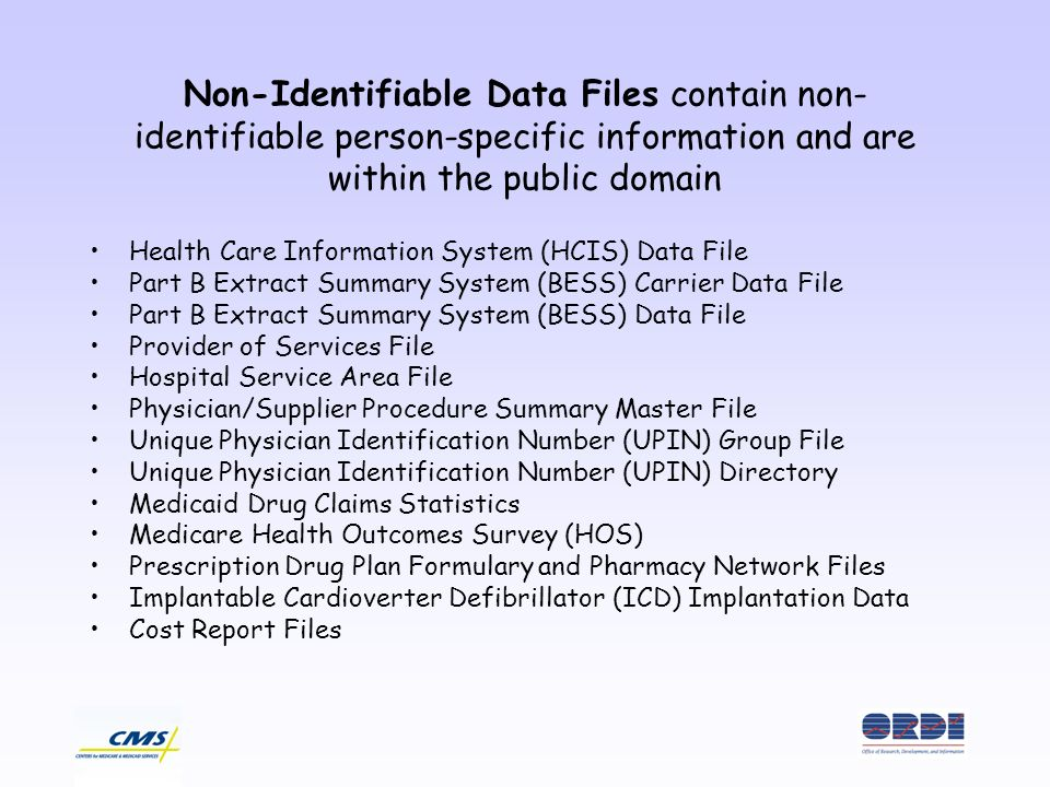 Non-Identifiable Data Files contain non- identifiable person-specific information and are within the public domain Health Care Information System (HCIS) Data File Part B Extract Summary System (BESS) Carrier Data File Part B Extract Summary System (BESS) Data File Provider of Services File Hospital Service Area File Physician/Supplier Procedure Summary Master File Unique Physician Identification Number (UPIN) Group File Unique Physician Identification Number (UPIN) Directory Medicaid Drug Claims Statistics Medicare Health Outcomes Survey (HOS) Prescription Drug Plan Formulary and Pharmacy Network Files Implantable Cardioverter Defibrillator (ICD) Implantation Data Cost Report Files