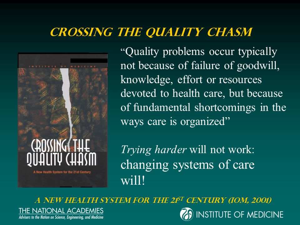 Crossing the Quality Chasm Quality problems occur typically not because of failure of goodwill, knowledge, effort or resources devoted to health care,