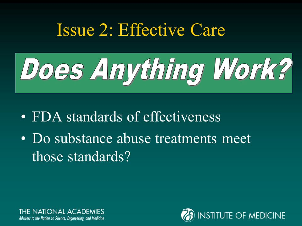 FDA standards of effectiveness Do substance abuse treatments meet those standards? Issue 2: Effective Care