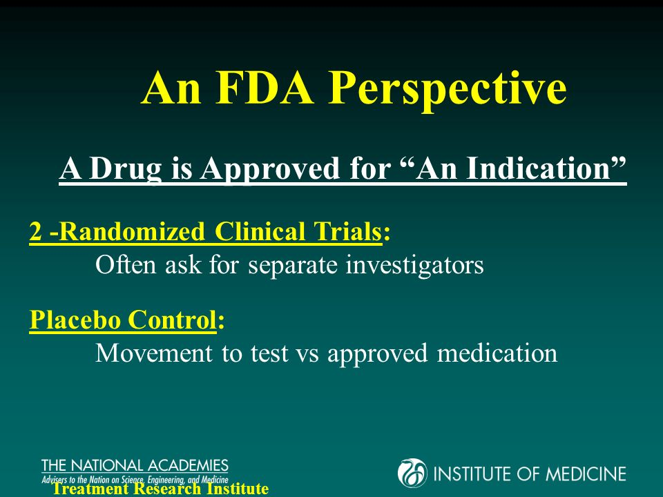 An FDA Perspective A Drug is Approved for An Indication 2 -Randomized Clinical Trials: Often ask for separate investigators Placebo Control: Movement to test vs approved medication Treatment Research Institute