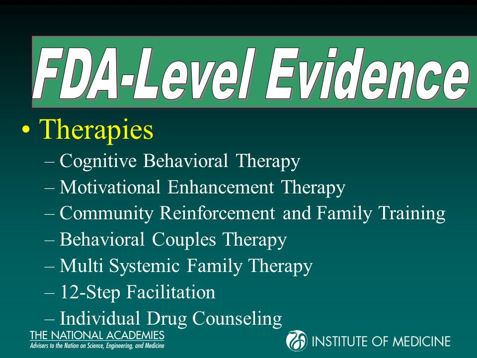 Therapies –Cognitive Behavioral Therapy –Motivational Enhancement Therapy –Community Reinforcement and Family Training –Behavioral Couples Therapy –Multi Systemic Family Therapy –12-Step Facilitation –Individual Drug Counseling