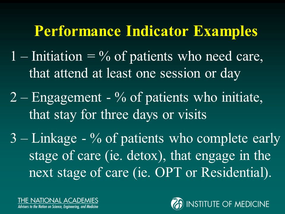 Performance Indicator Examples 1 – Initiation = % of patients who need care, that attend at least one session or day 2 – Engagement - % of patients who initiate, that stay for three days or visits 3 – Linkage - % of patients who complete early stage of care (ie.