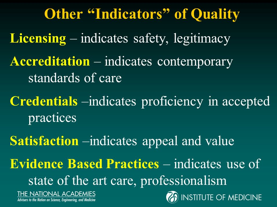 Other Indicators of Quality Licensing – indicates safety, legitimacy Accreditation – indicates contemporary standards of care Credentials –indicates proficiency in accepted practices Satisfaction –indicates appeal and value Evidence Based Practices – indicates use of state of the art care, professionalism