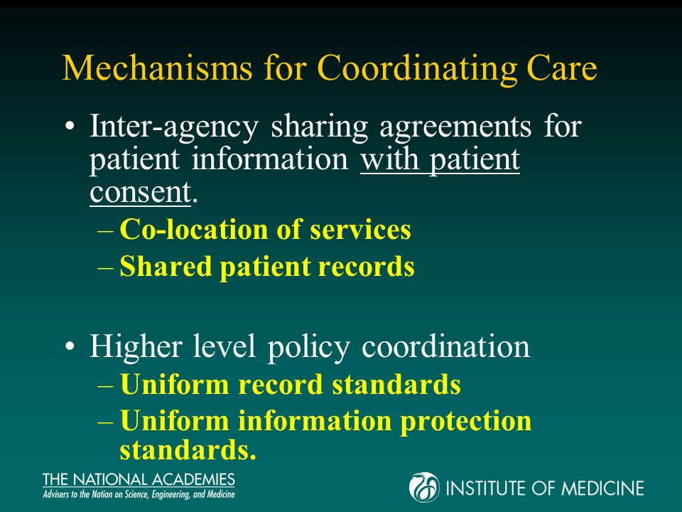 Mechanisms for Coordinating Care Inter-agency sharing agreements for patient information with patient consent. –Co-location of services –Shared patien