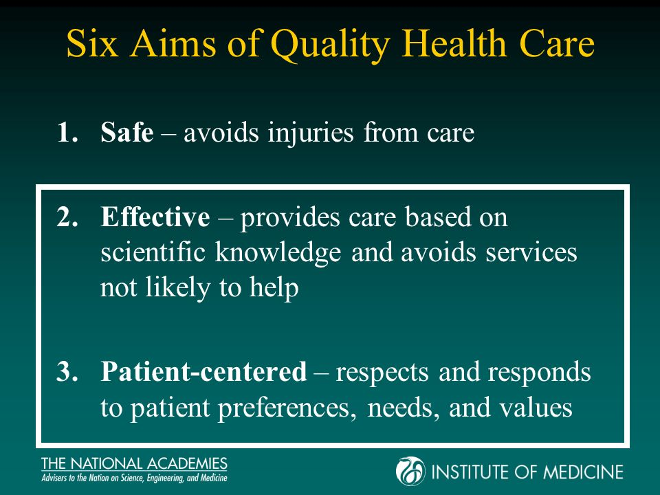 Six Aims (cont.) 4.Timely – reduces waits and sometimes harmful delays for those receiving and giving care 5.Efficient – avoids waste, including waste of equipment, supplies, ideas and energy 6.Equitable – care does not vary in quality due to personal characteristics (gender, ethnicity, geographic location, or socio- economic status)