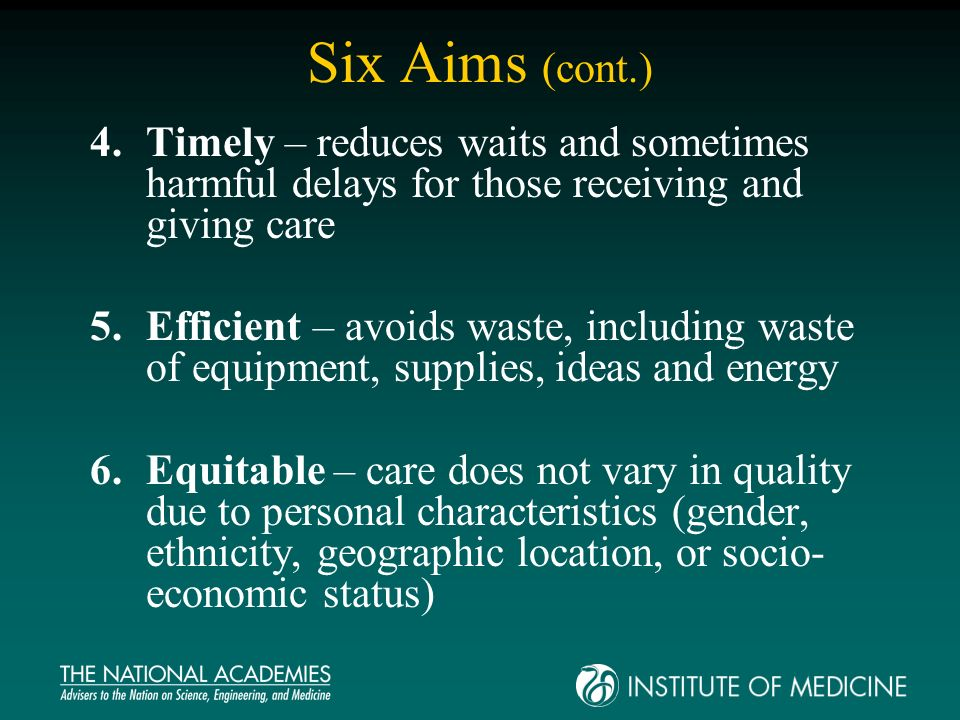 Six Aims (cont.) 4.Timely – reduces waits and sometimes harmful delays for those receiving and giving care 5.Efficient – avoids waste, including waste