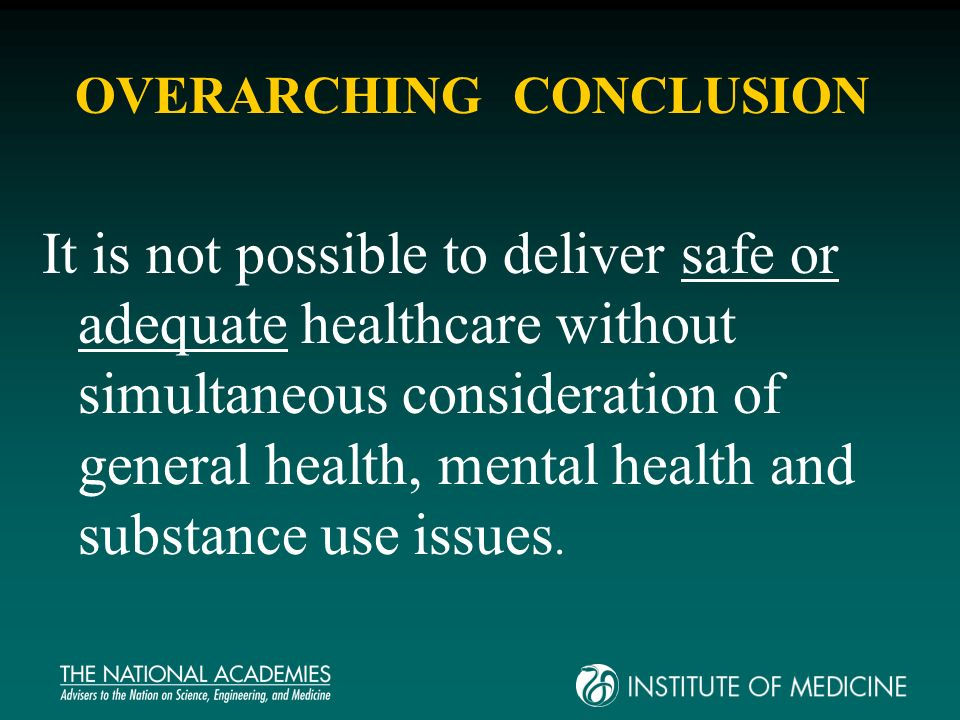 OVERARCHING CONCLUSION It is not possible to deliver safe or adequate healthcare without simultaneous consideration of general health, mental health and substance use issues.