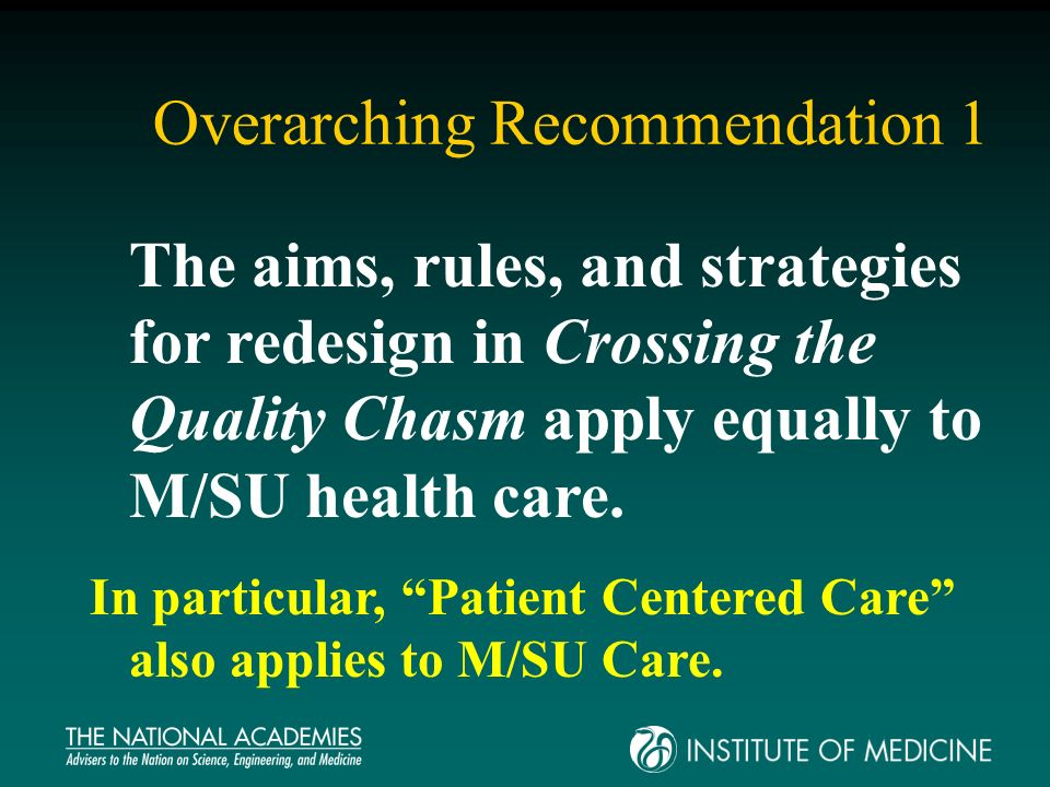 Overarching Recommendation 1 The aims, rules, and strategies for redesign in Crossing the Quality Chasm apply equally to M/SU health care. In particul