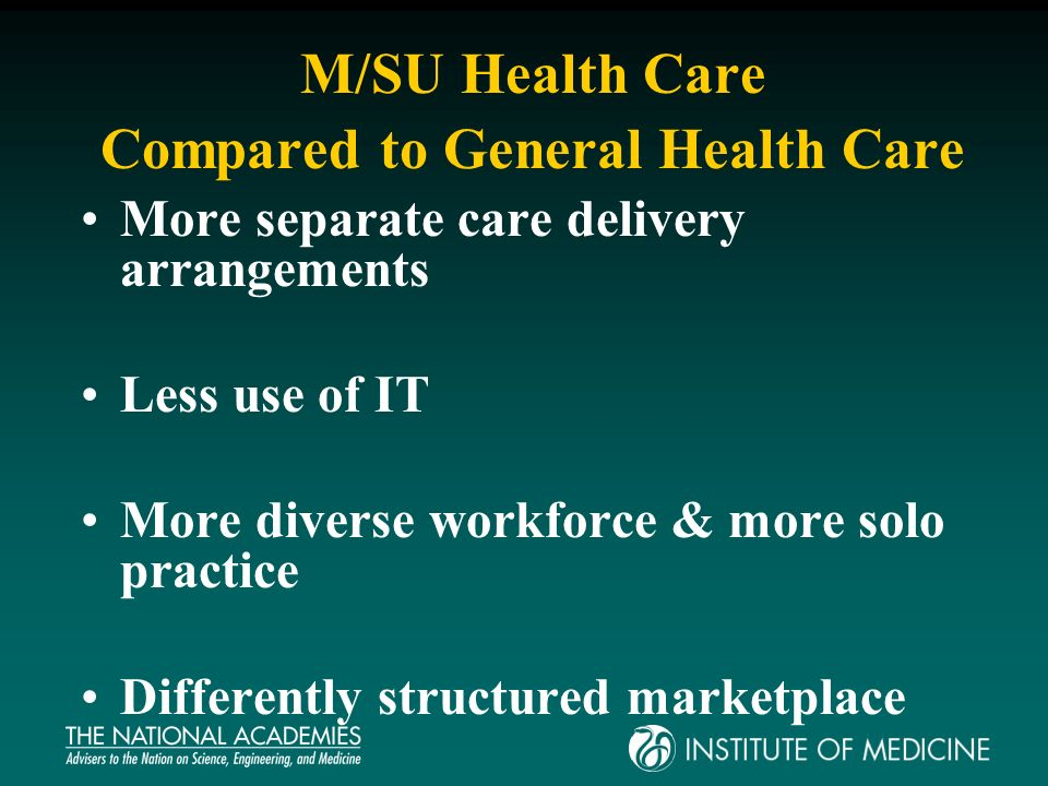 M/SU Health Care Compared to General Health Care More separate care delivery arrangements Less use of IT More diverse workforce & more solo practice Differently structured marketplace