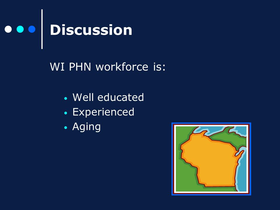 Discussion WI PHN workforce is: Well educated Experienced Aging