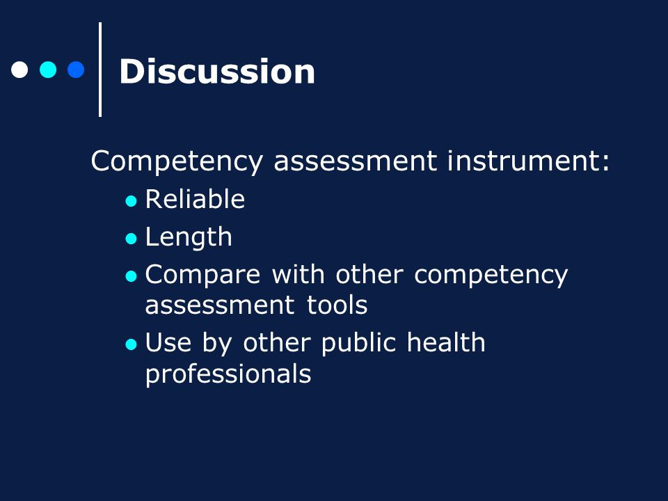 Discussion Competency assessment instrument: Reliable Length Compare with other competency assessment tools Use by other public health professionals