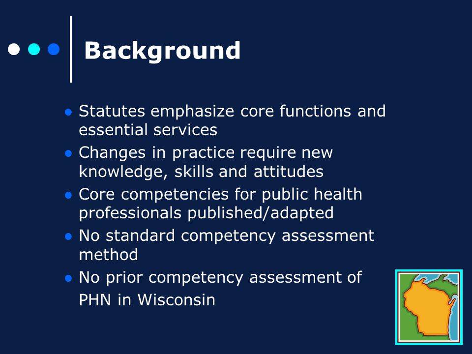 Background Statutes emphasize core functions and essential services Changes in practice require new knowledge, skills and attitudes Core competencies