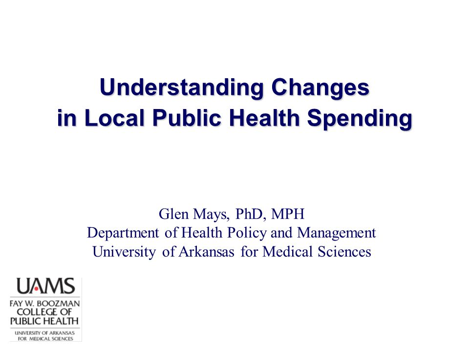 Understanding Changes in Local Public Health Spending Glen Mays, PhD, MPH Department of Health Policy and Management University of Arkansas for Medica