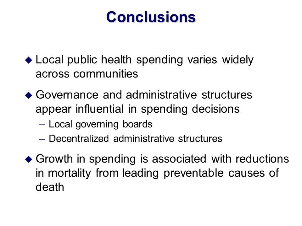 Conclusions u Local public health spending varies widely across communities u Governance and administrative structures appear influential in spending