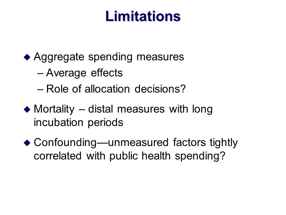 Limitations u Aggregate spending measures –Average effects –Role of allocation decisions? u Mortality – distal measures with long incubation periods u