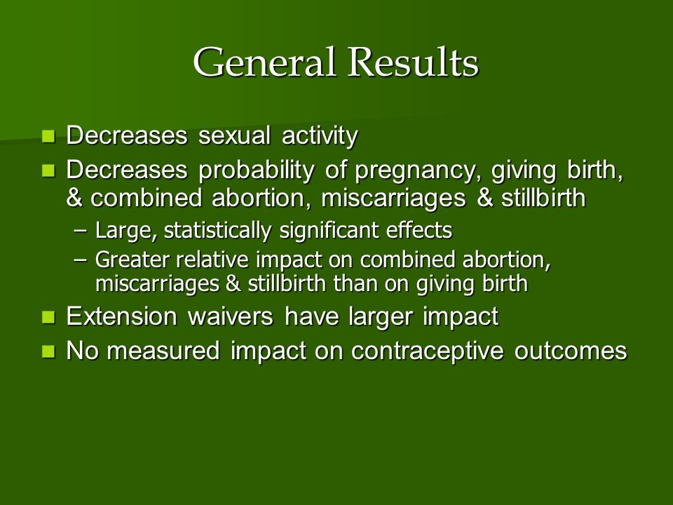 General Results Decreases sexual activity Decreases sexual activity Decreases probability of pregnancy, giving birth, & combined abortion, miscarriage