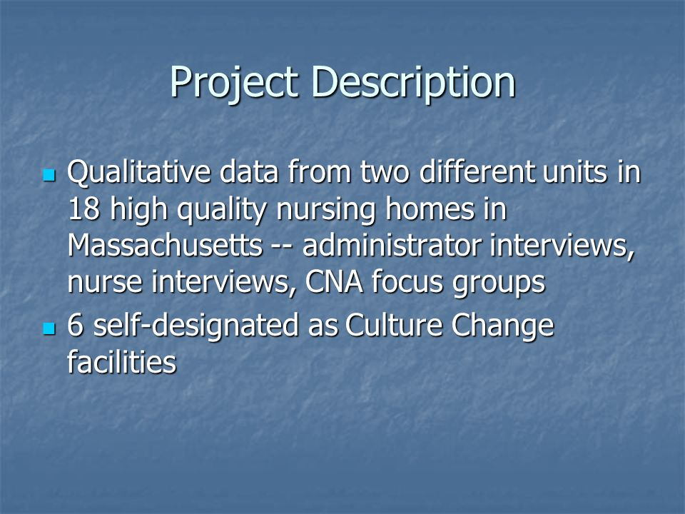 Project Description Qualitative data from two different units in 18 high quality nursing homes in Massachusetts -- administrator interviews, nurse interviews, CNA focus groups Qualitative data from two different units in 18 high quality nursing homes in Massachusetts -- administrator interviews, nurse interviews, CNA focus groups 6 self-designated as Culture Change facilities 6 self-designated as Culture Change facilities