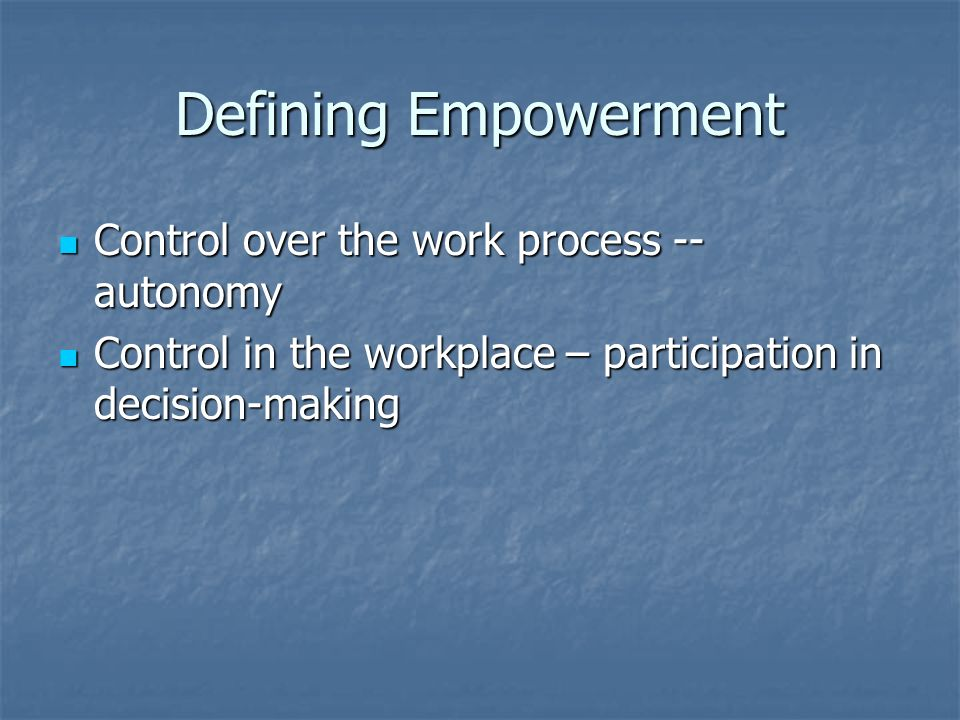 Defining Empowerment Control over the work process -- autonomy Control over the work process -- autonomy Control in the workplace – participation in d