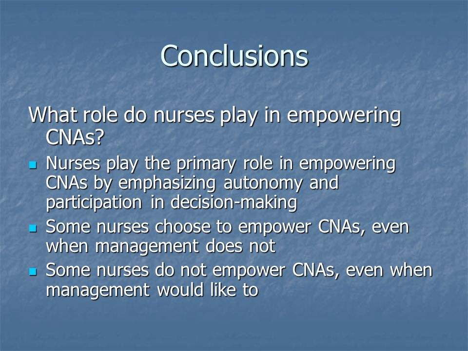 Conclusions What role do nurses play in empowering CNAs? Nurses play the primary role in empowering CNAs by emphasizing autonomy and participation in