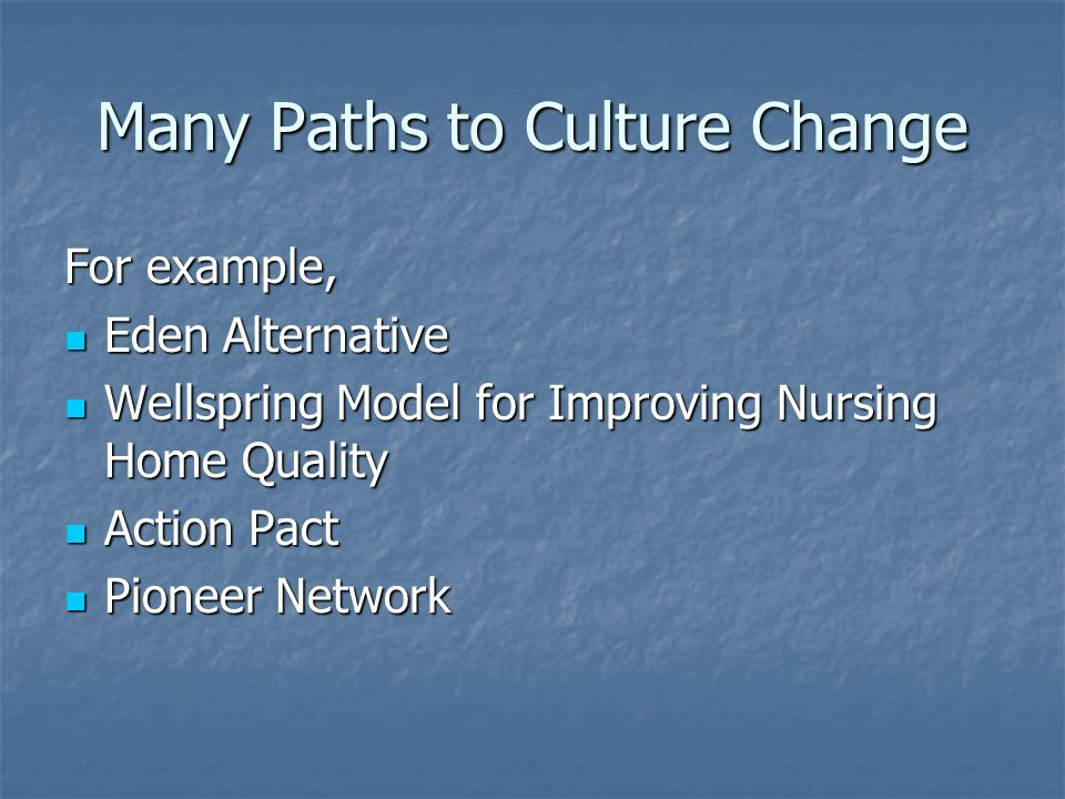 Many Paths to Culture Change For example, Eden Alternative Eden Alternative Wellspring Model for Improving Nursing Home Quality Wellspring Model for I
