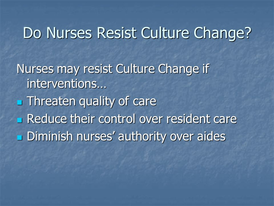 Do Nurses Resist Culture Change? Nurses may resist Culture Change if interventions… Threaten quality of care Threaten quality of care Reduce their con
