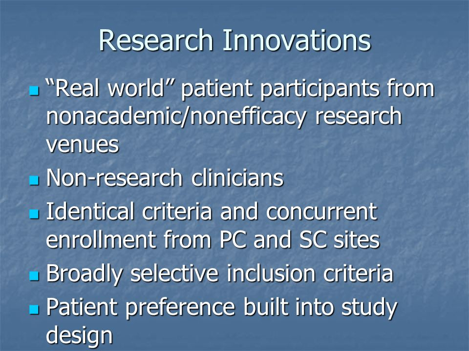 Research Innovations Real world patient participants from nonacademic/nonefficacy research venues Real world patient participants from nonacademic/nonefficacy research venues Non-research clinicians Non-research clinicians Identical criteria and concurrent enrollment from PC and SC sites Identical criteria and concurrent enrollment from PC and SC sites Broadly selective inclusion criteria Broadly selective inclusion criteria Patient preference built into study design Patient preference built into study design