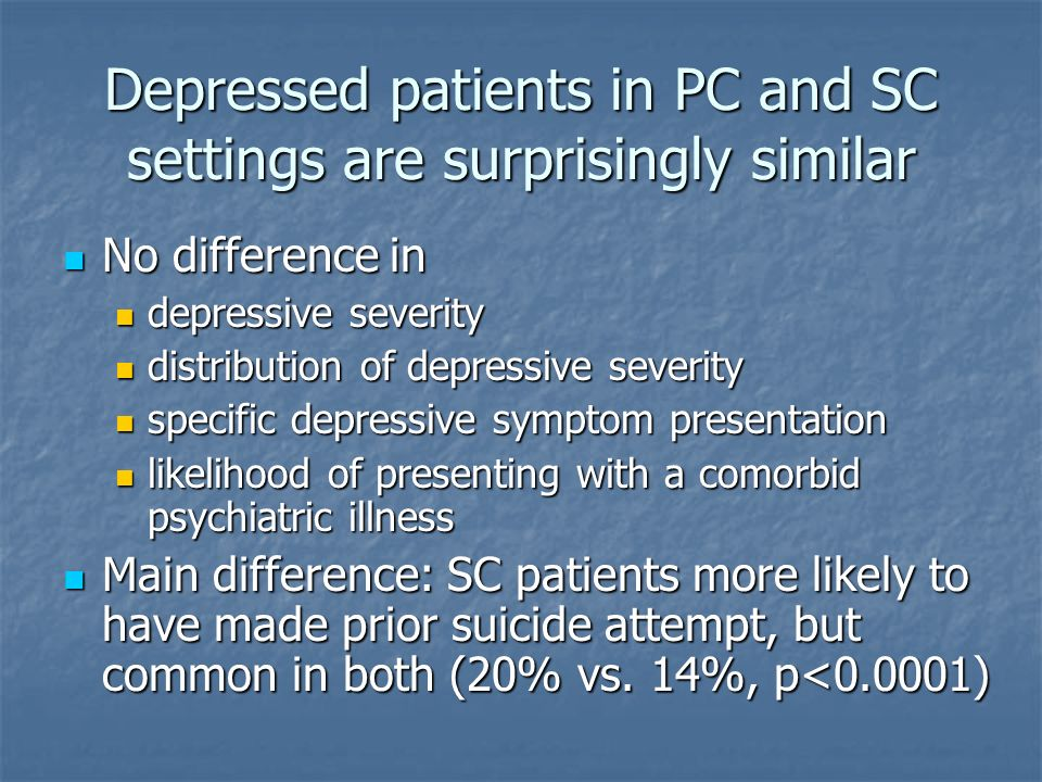 Depressed patients in PC and SC settings are surprisingly similar No difference in No difference in depressive severity depressive severity distribution of depressive severity distribution of depressive severity specific depressive symptom presentation specific depressive symptom presentation likelihood of presenting with a comorbid psychiatric illness likelihood of presenting with a comorbid psychiatric illness Main difference: SC patients more likely to have made prior suicide attempt, but common in both (20% vs.