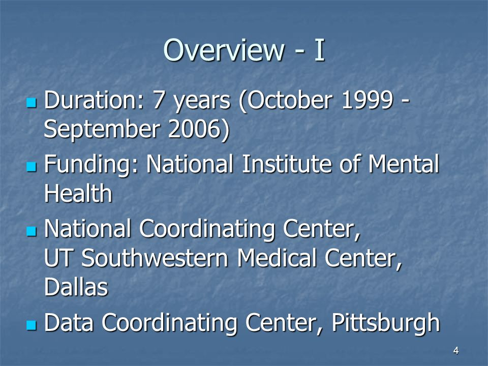 4 Overview - I Duration: 7 years (October September 2006) Duration: 7 years (October September 2006) Funding: National Institute of Mental Health Funding: National Institute of Mental Health National Coordinating Center, UT Southwestern Medical Center, Dallas National Coordinating Center, UT Southwestern Medical Center, Dallas Data Coordinating Center, Pittsburgh Data Coordinating Center, Pittsburgh