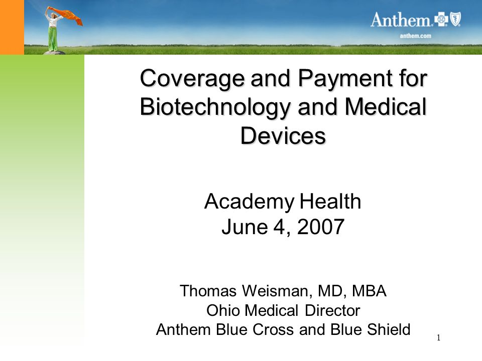 1 Coverage and Payment for Biotechnology and Medical Devices Academy Health June 4, 2007 Thomas Weisman, MD, MBA Ohio Medical Director Anthem Blue Cross and Blue Shield