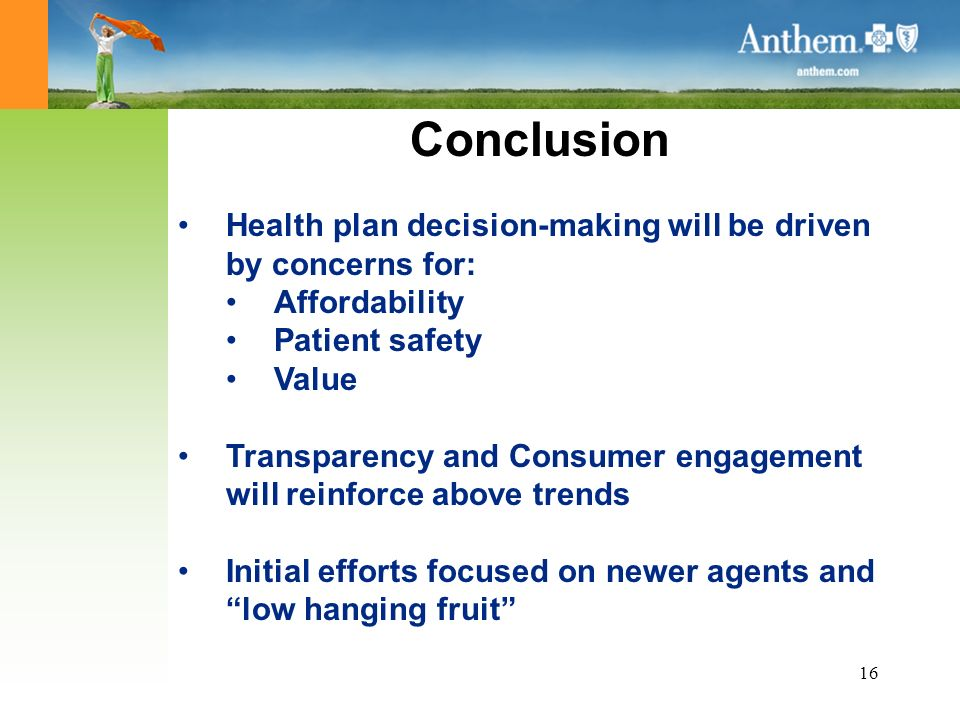 16 Conclusion Health plan decision-making will be driven by concerns for: Affordability Patient safety Value Transparency and Consumer engagement will