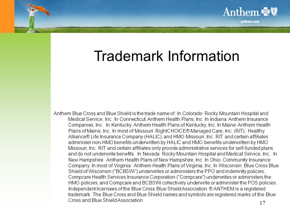 17 Trademark Information Anthem Blue Cross and Blue Shield is the trade name of: In Colorado: Rocky Mountain Hospital and Medical Service, Inc.