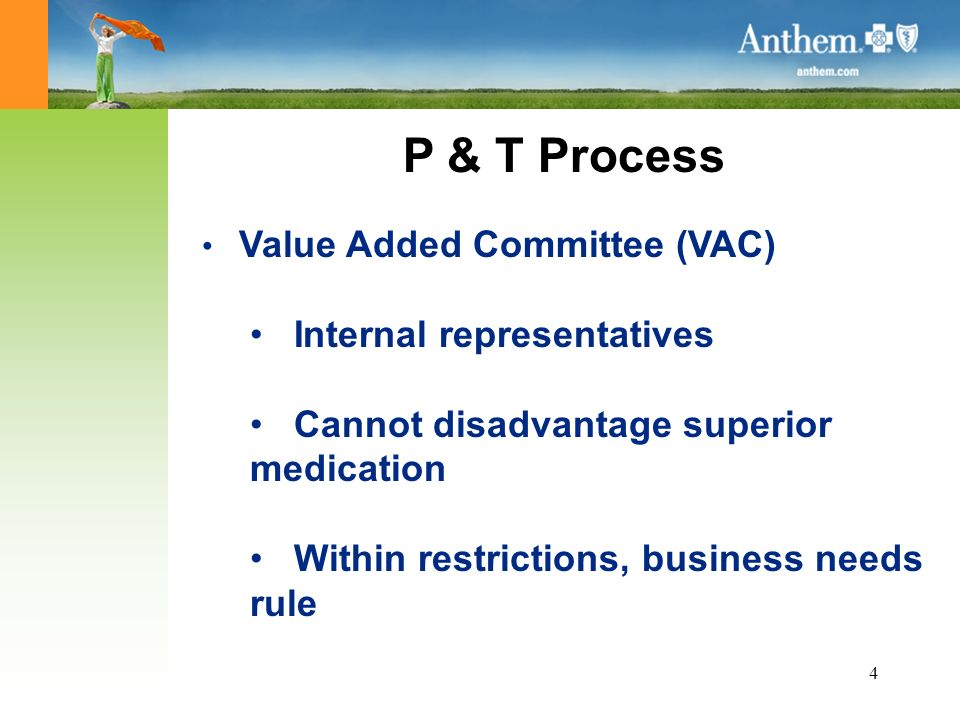 4 P & T Process Value Added Committee (VAC) Internal representatives Cannot disadvantage superior medication Within restrictions, business needs rule