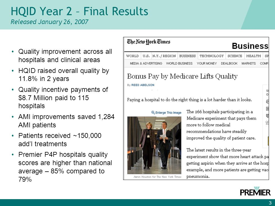 3 Quality improvement across all hospitals and clinical areas HQID raised overall quality by 11.8% in 2 years Quality incentive payments of $8.7 Million paid to 115 hospitals AMI improvements saved 1,284 AMI patients Patients received ~150,000 addl treatments Premier P4P hospitals quality scores are higher than national average – 85% compared to 79% HQID Year 2 – Final Results Released January 26, 2007