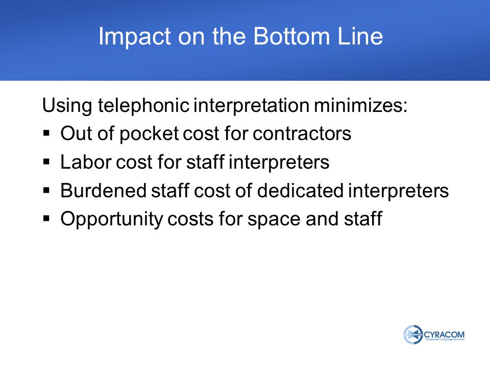 Impact on the Bottom Line Using telephonic interpretation minimizes: Out of pocket cost for contractors Labor cost for staff interpreters Burdened sta