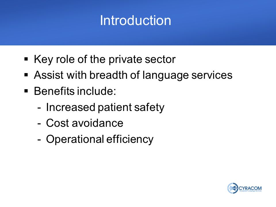 Introduction Key role of the private sector Assist with breadth of language services Benefits include: -Increased patient safety -Cost avoidance -Operational efficiency