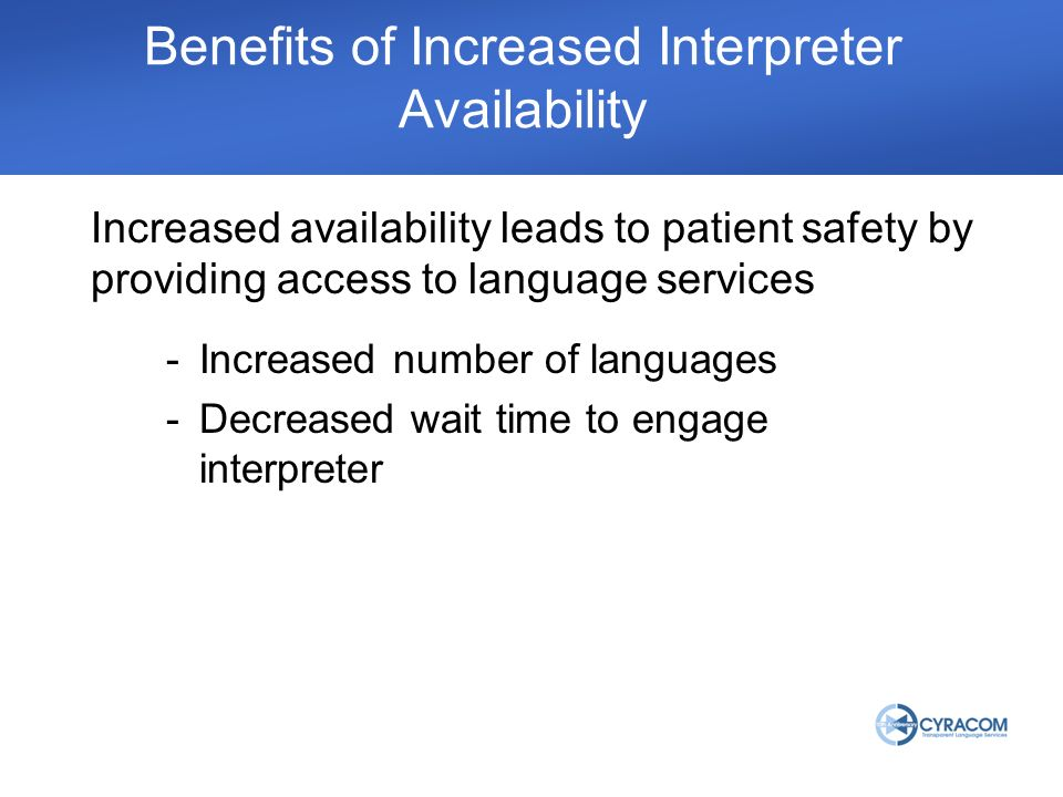 Increased availability leads to patient safety by providing access to language services Benefits of Increased Interpreter Availability -Increased number of languages -Decreased wait time to engage interpreter